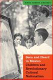 Seen and Heard in Mexico : Children and Revolutionary Cultural Nationalism, Albarran, Elena, 0803264860
