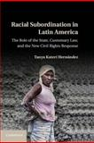 Racial Subordination in Latin America : The Role of the State, Customary Law, and the New Civil Rights Response, Hernandez, Tanya Kateri, 1107024862