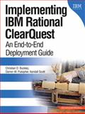 Implementing IBM Rational Clearquest : An End-to-End Deployment Guide, Buckley, Christian D. and Pulsipher, Darren W., 0321334868