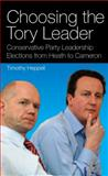 Choosing the Tory Leader : Conservative Party Leadership Elections from Heath to Cameron, Heppell, Timothy, 1845114868