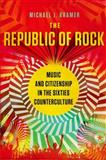 The Republic of Rock : Music and Citizenship in the Sixties Counterculture, Kramer, Michael J., 0195384865