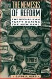 The Nemesis of Reform : The Republican Party During the New Deal, Weed, Clyde P., 0231084862
