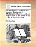An Introduction to Physic and Surgery Containing I Medicinal Institutions, X an Explanation of the Terms of Art, by R Brookes, M D, R. Brookes, 1170034861