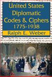 United States Diplomatic Codes and Ciphers, 1775-1938, Weber, Ralph Edward, 1412814863