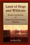 Land of Hogs and Wildcats : People and Places of Lower Stafford County, Virginia, Eby, Jerrilynn, 0788454862