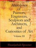 Anecdotes of Painters, Engravers, Sculptors and Architects, and Curiosities of Art, Volume III, Shearjashub Spooner, 1426454864