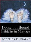 Loose but Bound Infidelity in Marriage, Roderick O. Clarke, 1434374866