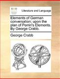 Elements of German Conversation; upon the Plan of Perrin's Elements by George Crabb, George Crabb, 114098487X