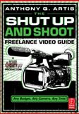 The Shut up and Shoot Freelance Video Guide : A down and Dirty DV Production, Artis, Anthony Q., 0240814878