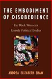The Embodiment of Disobedience : Fat Black Women's Unruly Political Bodies, Shaw, Andrea Elizabeth, 0739114875