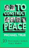 To Construct Peace : Thirty More Justice Seekers, Peace Makers, True, Michael, 0896224872