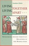 Living Together, Living Apart : Rethinking Jewish-Christian Relations in the Middle Ages, Elukin, Jonathan M., 0691114870