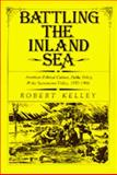 Battling the Inland Sea : American Political Culture, Public Policy, and the Sacramento Valley, 1850-1986, Kelley, Robert, 0520064879