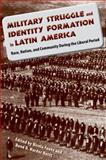 Military Struggle and Identity Formation in Latin America : Race, Nation, and Community During the Liberal Period, , 0813034876