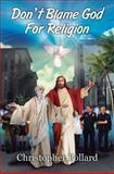 Don't Blame God for Religion, Christopher Pollard, 147870487X