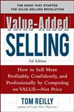 Value-Added Selling : How to Sell More Profitably, Confidently, and Professionally by Competing on Value, Not Price, Reilly, Tom, 0071664874