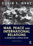 War, Peace and International Relations : An Introduction to Strategic History, Gray, Colin S., 0415594871