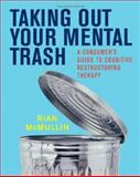 Taking Out Your Mental Trash : A Consumer's Guide to Cognitive Restructuring Therapy, McMullin, Rian, 0393704874
