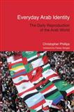 Everyday Arab Identity : The Daily Reproduction of the Arab World, Phillips, Christopher, 0415684889