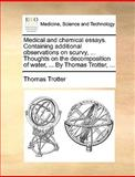 Medical and Chemical Essays Containing Additional Observations on Scurvy, Thoughts on the Decomposition of Water, by Thomas Trotter, Thomas Trotter, 1170034888