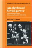 An Algebra of Soviet Power : Elite Circulation in the Belorussian Republic 1966-86, Urban, Michael E., 0521054885