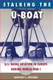 Stalking the U-Boat : U. S. Naval Aviation in Europe During World War I, Rossano, Geoffrey L., 0813034884