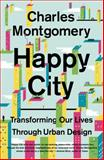 Happy City: Transforming Our Lives Through Urban Design, Charles Montgomery, 0374534888