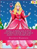 Being a Princess Is Fun Coloring Book: for Girl's Ages 4 to 8 Years Old, Beatrice Harrison, 1500454885