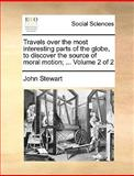 Travels over the Most Interesting Parts of the Globe, to Discover the Source of Moral Motion;, John Stewart, 1170604889
