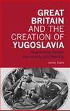 Great Britain and the Creation of Yugoslavia : Negotiating Balkan Nationality and Identity, Evans, James, 1845114884
