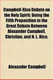 Campbell-Rice Debate on the Holy Spirit; Being the Fifth Proposition in the Great Debate Between Alexander Campbell, Christian, and N L Rice, Alexander Campbell, 1151944882