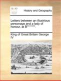 Letters Between an Illustrious Personage and a Lady of Honour, at B*******, King Of Great Britain George Iv, 117051488X