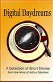 Digital Daydreams -- A Collection of Short Stories from the Mind of Arthur Sanchez, Sanchez, Arthur, 1411614887