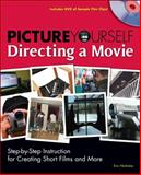 Picture Yourself Directing a Movie : Step-by-Step Instruction for Creating Short Films and More, Nicholas, Eric, 1598634895