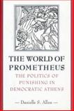 The World of Prometheus - The Politics of Punishing in Democratic Athens, Allen, Danielle S., 0691094896