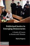 Politicized Justice in Emerging Democracies : A Case Study of Courts in Russia and Ukraine, Popova, Maria, 1107014891