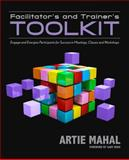 Facilitator's and Trainer's Toolkit : Engage and Energize Participants for Success in Meetings, Classes, and Workshops, Mahal, Artie, 1935504894