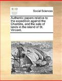 Authentic Papers Relative to the Expedition Against the Charibbs, and the Sale of Lands in the Island of St Vincent, See Notes Multiple Contributors, 1170044891