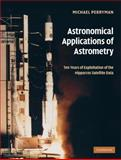Astronomical Applications of Astrometry : Ten Years of Exploitation of the Hipparcos Satellite Data, Perryman, Michael, 0521514894