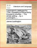 Lackington's Catalogue for 1784; Consisting of about Thirty Thousand Volumes the Whole Selling by J Lackington, James Lackington, 1170404898