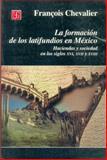 La Formación de Los Latifundios en México : Haciendas y Sociedad en Los Siglos XVI, XVII y XVIII, Chevalier, Franðcois, 9681654900