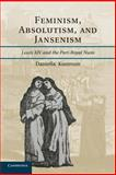 Feminism, Absolutism, and Jansenism : Louis XIV and the Port-Royal Nuns, Kostroun, Daniella, 1107674905