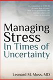 Managing Stress in Times of Uncertainty, Leonard M. Moss, 1463744900