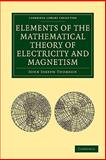 Elements of the Mathematical Theory of Electricity and Magnetism, Thomson, John Joseph, 1108004903