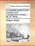 A Complete Guide to the Mystery and Management of Bees by W White, William White, 1170384900