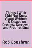 Things I Wish I Did Not Know about Writing: 15 Essays on Dreams, Sorrows, and Proofreading, Rob Loughran, 1490534903