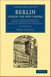 Berlin under the New Empire 2 Volume Set : Its Institutions, Inhabitants, Industry, Monuments, Museums, Social Life, Manners, and Amusements, Vizetelly, Henry, 1108064914