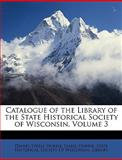 Catalogue of the Library of the State Historical Society of Wisconsin, Daniel Steele Durrie and Isabel Durrie, 1147034915