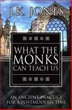 What the Monks Can Teach Us : An Ancient Practice for a Postmodern Time, Jones, J. K., 0899004911