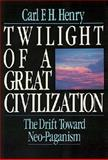 Twilight of a Great Civilization : The Drift Toward Neo-Paganism, Henry, Carl F. H., 0891074910